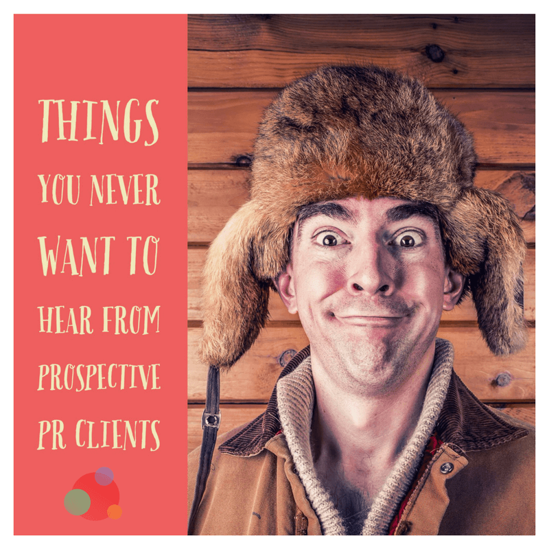 Six Things You Never Want to Hear From Prospective PR Clients