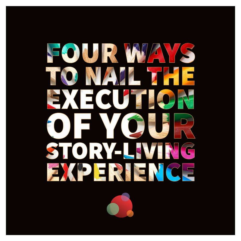 Four Ways to Nail the Execution of Your Story-living Experience