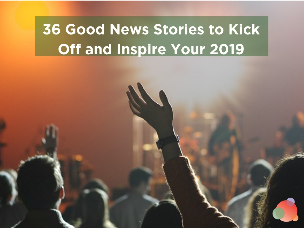 36 Good News Stories to Kick Off and Inspire Your 2019