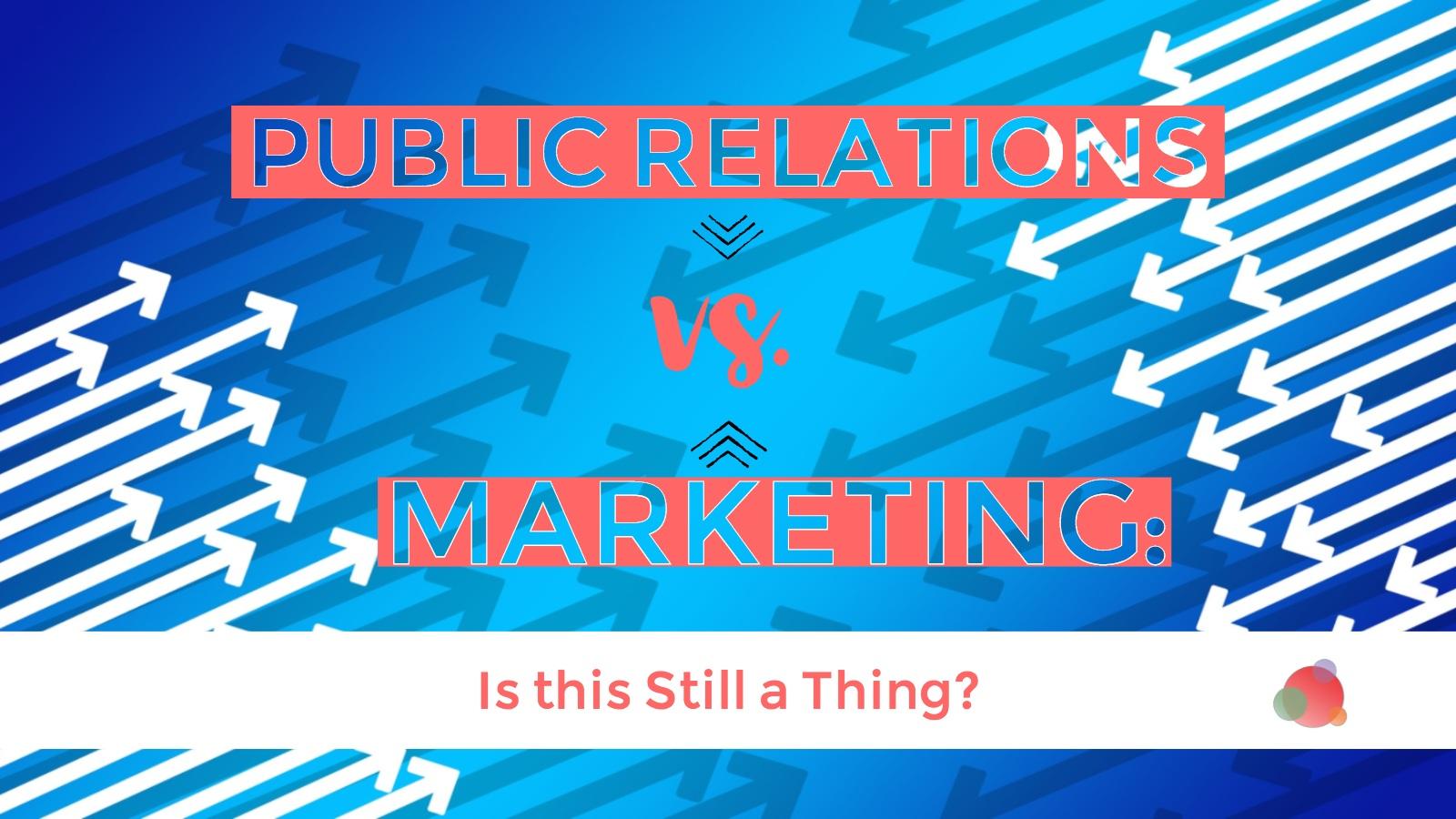 PR vs Marketing: Is This Still a Thing?