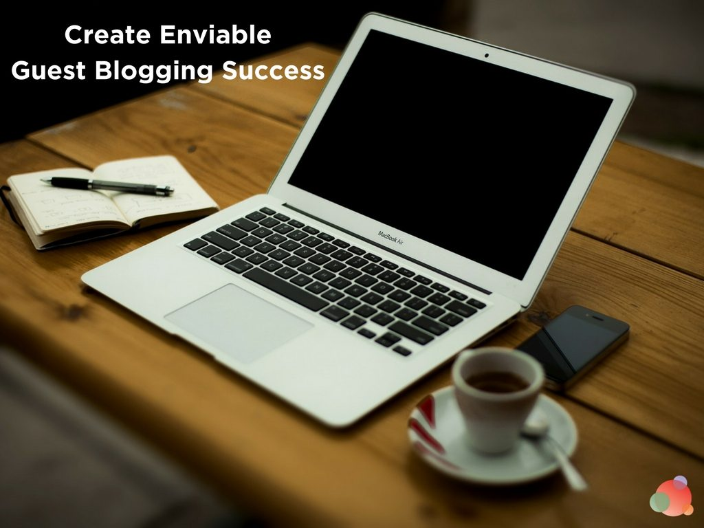 Create Enviable Guest Blogging Success