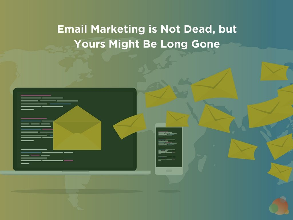 Email Marketing is Not Dead, but Yours Might Be Long Gone