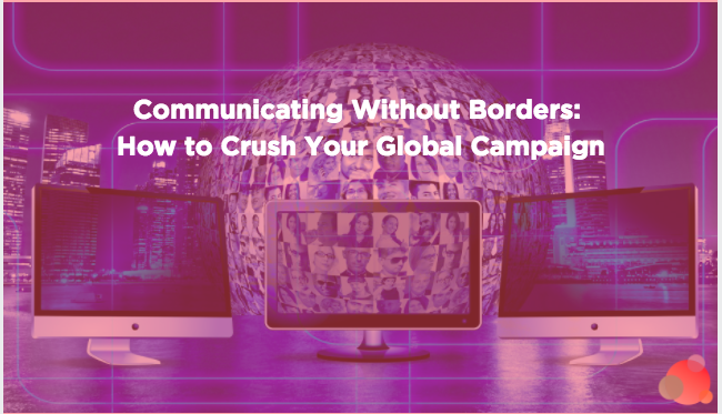 Communicating Without Borders: How to Crush Your Global Campaign