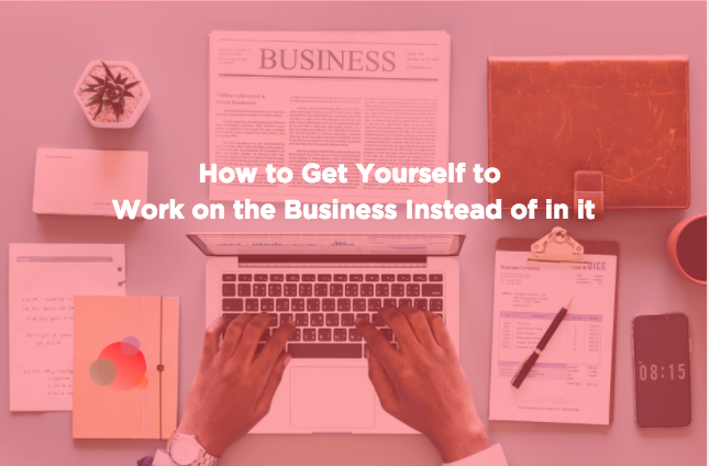 How to Get Yourself to Work on the Business Instead of in it