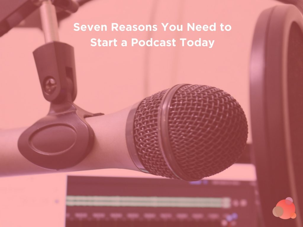 Seven Reasons You Need to Start a Podcast Today