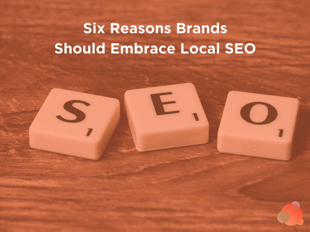 Six Reasons Brands Should Embrace Local SEO