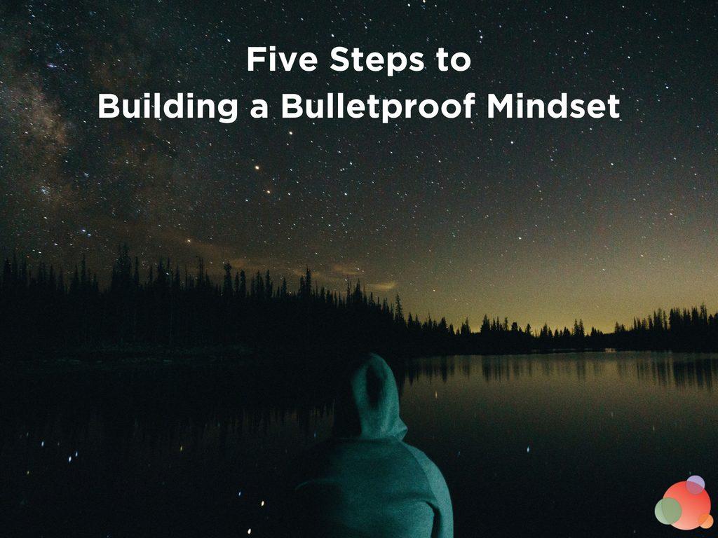 Five Steps to Building a Bulletproof Mindset