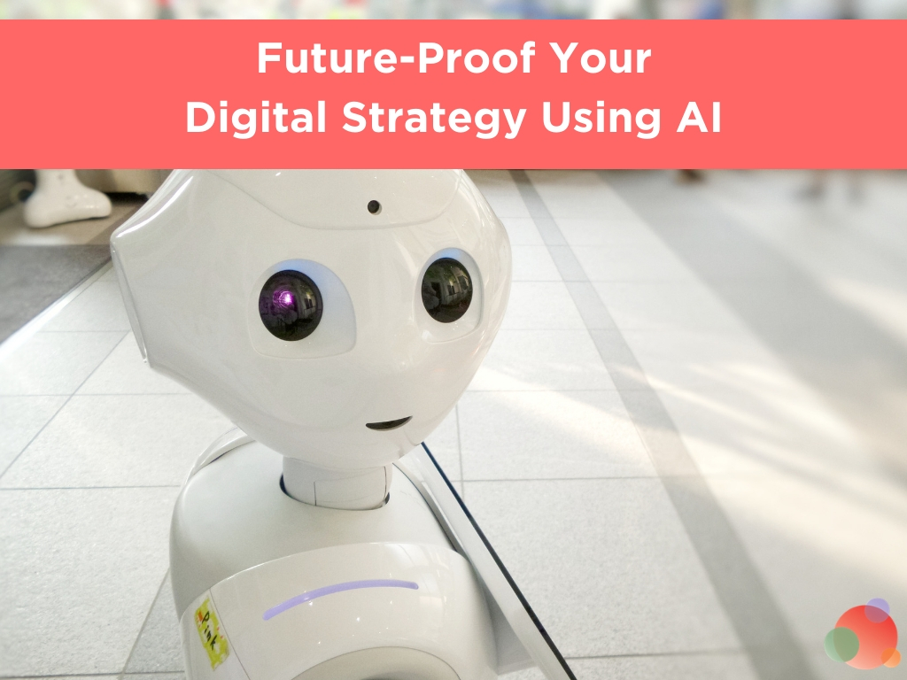 Future-Proof Your Digital Strategy Using AI