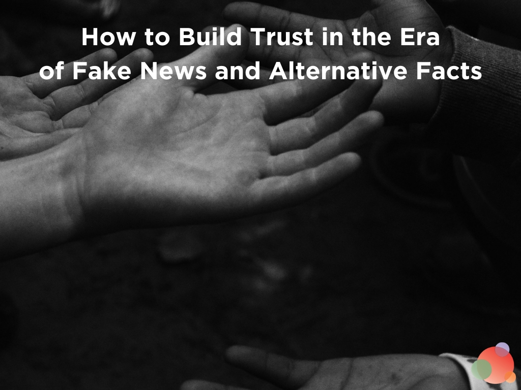 How to Build Trust in the Era of Fake News and Alternative Facts