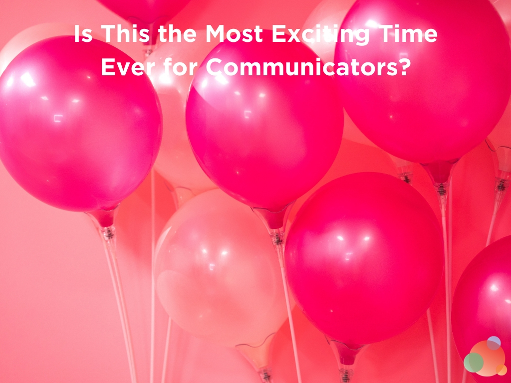 Is This the Most Exciting Time Ever for Communicators