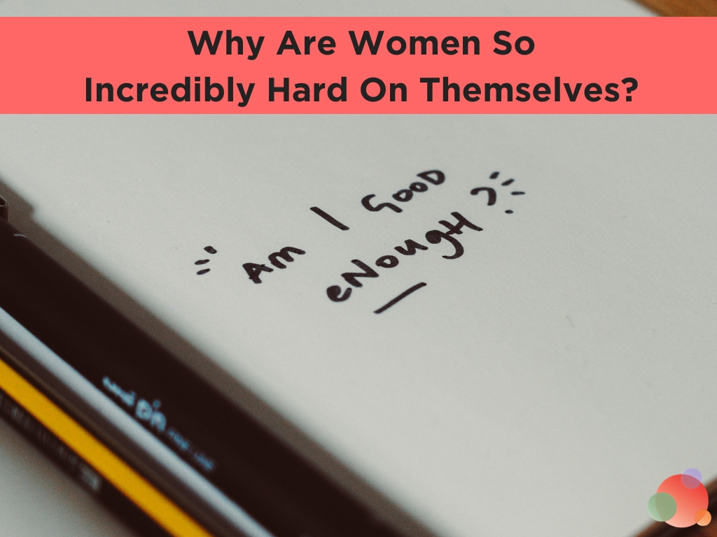Why Women Are So Incredibly Hard On Themselves_