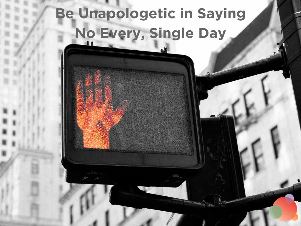 Be Unapologetic in Saying No Every, Single Day