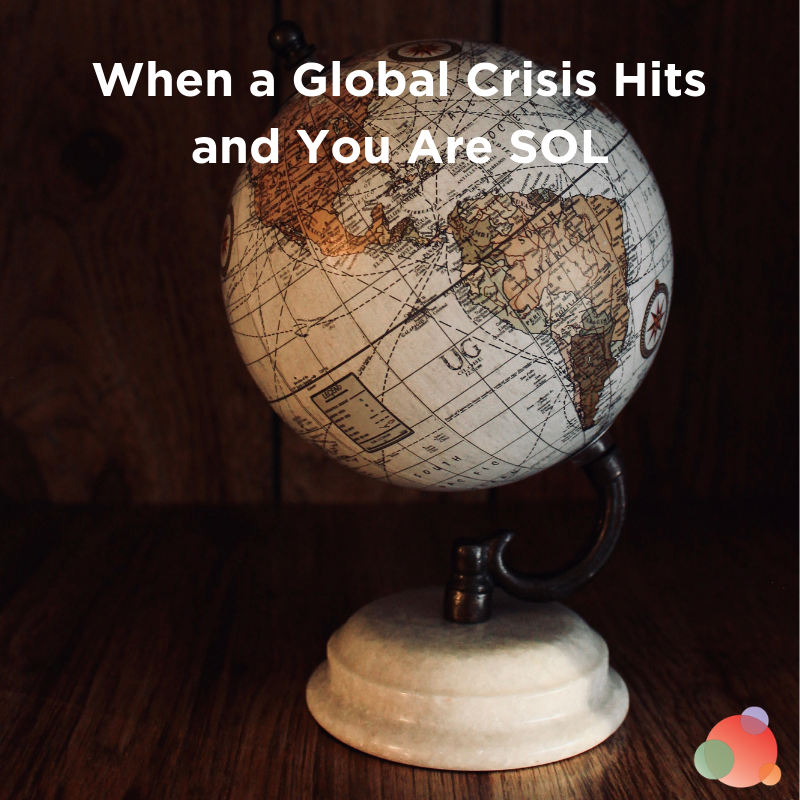 When a Global Crisis Hits and You Are SOL