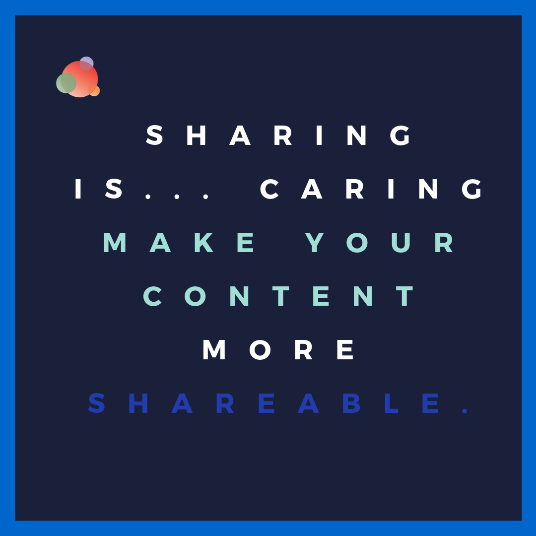 Sharing is... caring make your content more shareable.