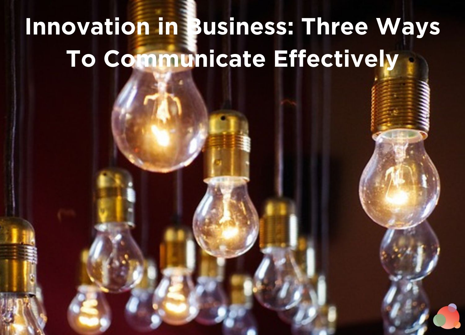 Innovation in Business: Three Ways To Communicate Effectively