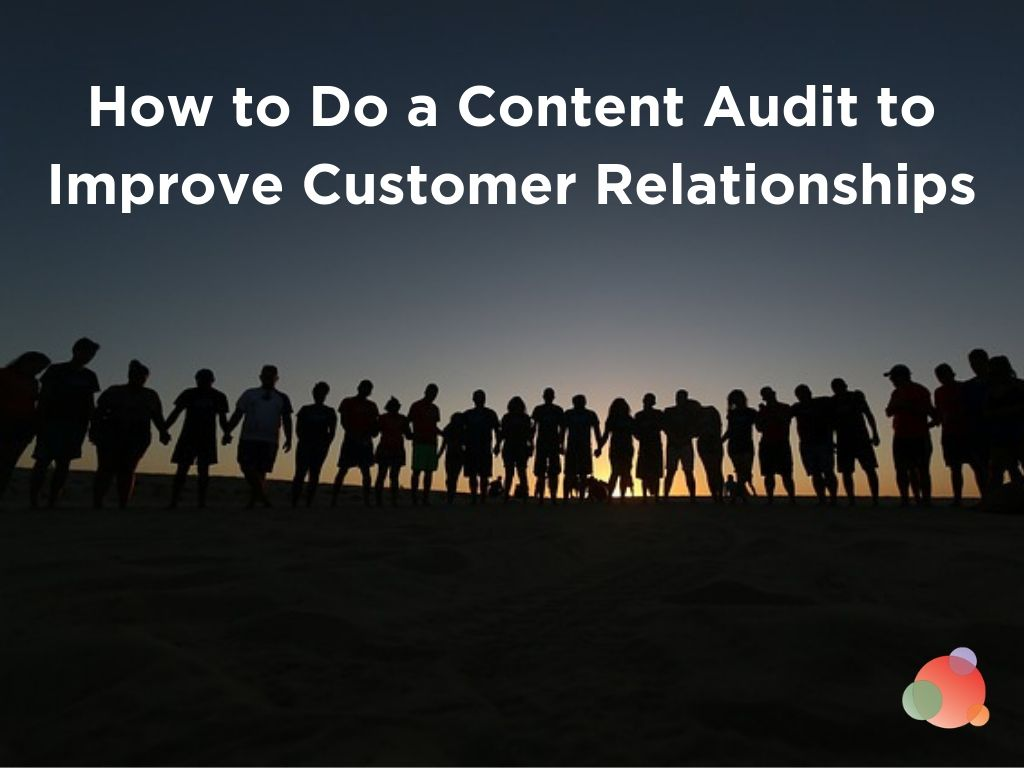How to Do a Content Audit to Improve Customer Relationships