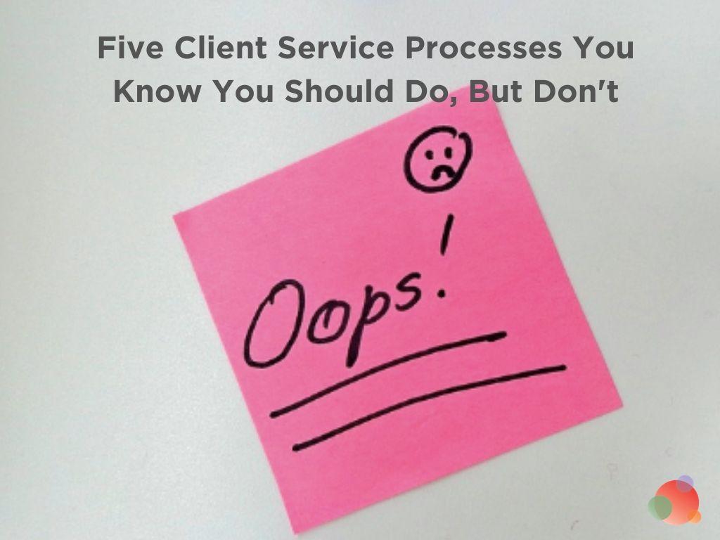 Five Client Service Processes You Know You Should Do, But Don't
